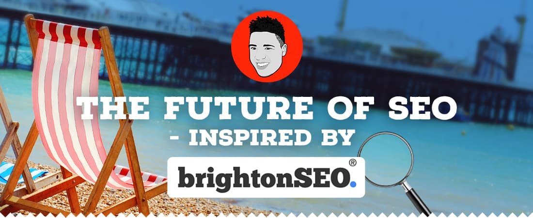 The future of SEO inspired by Brighton SEO
